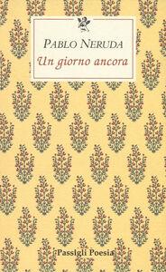Foto Cover di Un giorno ancora. Testo spagnolo a fronte, Libro di Pablo Neruda, edito da Passigli