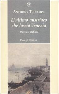 Libro L' ultimo austriaco che lasciò Venezia. Racconti italiani Anthony Trollope