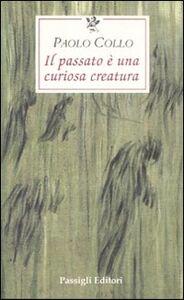 Libro Il passato è una curiosa creatura Paolo Collo