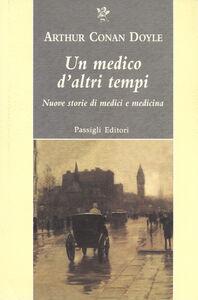 Libro Un medico d'altri tempi. Nuove storie di medici e medicina Arthur Conan Doyle