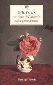 La rosa del mondo e altre poesie d'amore. Testo inglese a fronte