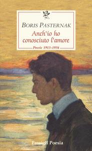 Libro Anch'io ho conosciuto l'amore. Poesie 1913-1956. Testo russo a fronte Boris Pasternak