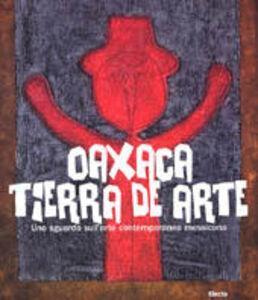 Libro Oaxaca. Tierra de arte. Uno sguardo sull'arte contemporanea messicana
