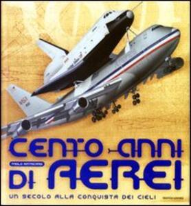 Cento anni di aerei. Un secolo alla conquista dei cieli