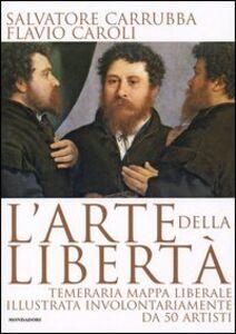 Libro L' arte della libertà. Temeraria mappa liberale illustrata involontariamente da 50 artisti Salvatore Carrubba , Flavio Caroli