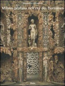 Libro Milano profana nell'età dei Borromeo Alessandro Morandotti