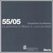 La provincia di Milano e i suoi architetti. 55/05 Cinquant'anni di professione