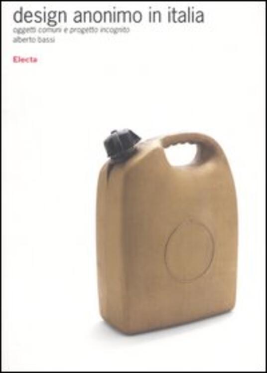 Design anonimo in Italia. Oggetti comuni e progetto incognito - Alberto Bassi - copertina