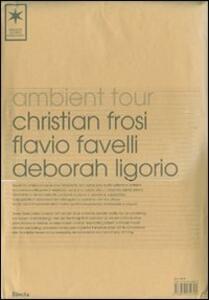 Ambient Tour: Christian Frosi-Flavio Favelli-Deborah Ligorio. Ediz. italiana e inglese