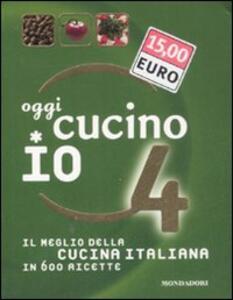Oggi cucino io. Il meglio della cucina italiana in 600 ricette. Vol. 4