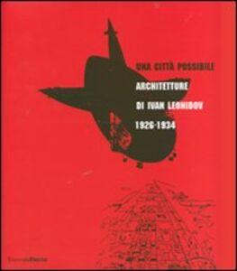 Foto Cover di Una città possibile. Architetture di Ivan Leonidov 1926-1934. Catalogo della mostra (Milano, 1 giugno-8 luglio 2007), Libro di  edito da Mondadori Electa