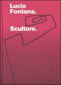 Libro Lucio Fontana. Scultore. Catalogo della mostra (Mantova, 6 settembre 2007-6 gennaio 2008)