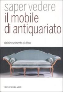 Libro Saper vedere il mobile di antiquariato. Dal Rinascimento al déco Luca Melegati