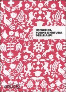 Libro Immagini, forme e natura delle Alpi. Catalogo della mostra (Sondrio, 26 settembre-30 novembre 2007). Ediz. illustrata