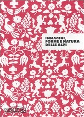 Immagini, forme e natura delle Alpi. Catalogo della mostra (Sondrio, 26 settembre-30 novembre 2007)