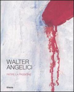 Foto Cover di Walter Angelici. Patire la passione. Catalogo della mostra (Urbino, 4 ottobre-3 novembre 2007), Libro di  edito da Mondadori Electa