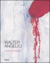 Walter Angelici. Patire la passione. Catalogo della mostra (Urbino, 4 ottobre-3 novembre 2007)