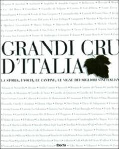 Grandi Cru d'Italia. La storia, i volti, le cantine, le vigne dei migliori vini italiani