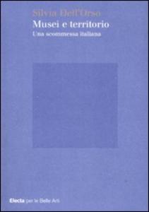 Libro Musei e territorio. Una scommessa italiana Silvia Dell'Orso