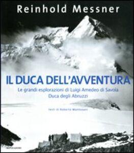 Libro Il duca dell'avventura. Le grandi esplorazioni di Luigi Amedeo di Savoia, duca degli Abruzzi Reinhold Messner
