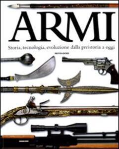Armi. Storia, tecnologia, evoluzione dalla preistoria a oggi. Ediz. illustrata