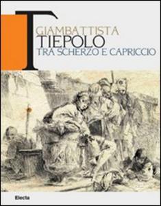 Libro Giambattista Tiepolo. Tra scherzo e capriccio. Catalogo della mostra (Udine, 22maggio-31 ottobre 2010)