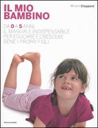 Il mio bambino. Da 0 a 5 anni, il manuale indispensabile per educare e crescere bene i propri figli