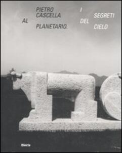 Libro Pietro Cascella al planetario. I segreti del cielo. Catalogo della mostra (Roma, 16 dicembre 2010-20 marzo 2011)