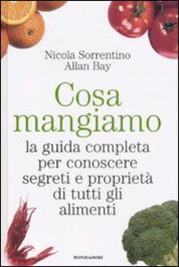Libro Cosa mangiamo. La guida completa per conoscere segreti e proprietà di tutti gli alimenti Nicola Sorrentino , Allan Bay