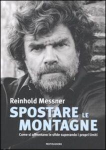 Libro Spostare le montagne. Come si affrontano le sfide superando i propri limiti Reinhold Messner