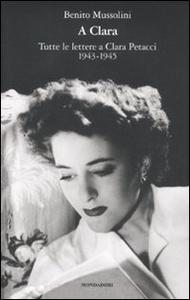 Libro A Clara. Tutte le lettere a Clara Petacci. 1943-1945 Benito Mussolini