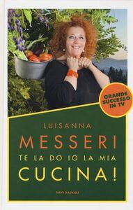 Foto Cover di Te la do io la mia cucina!, Libro di Luisanna Messeri, edito da Mondadori Electa