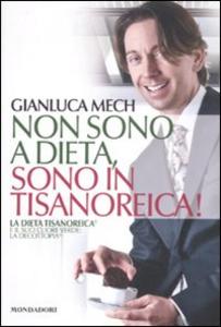 Libro Non sono a dieta, sono in tisanoreica! La dieta tisanoreica e il suo cuore verde: la decottopia Gianluca Mech