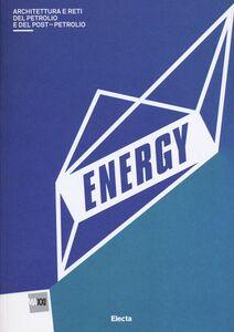 Libro Energy. Architettura del petrolio e del postpetrolio. Catalogo della mostra (Roma, 13 marzo-29 settembre 2013)