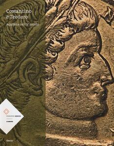 Costantino e Teodoro. Aquileia nel IV secolo. Catalogo della mostra (Aquileia, 5 luglio-3 novembre 2013)