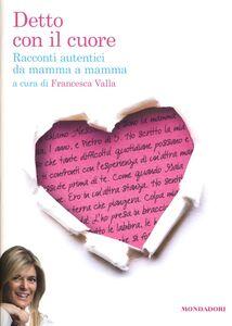 Libro Detto con il cuore. Racconti autentici da mamma a mamma