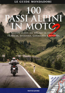 Filmarelalterita.it 100 passi alpini in moto 2. Nuove curve da sogno in Italia, Francia, Svizzera, Germania e Austria Image
