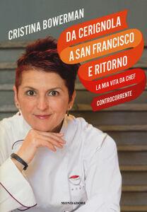 Libro Da Cerignola a San Francisco e ritorno, la mia vita da chef controcorrente Cristina Bowerman