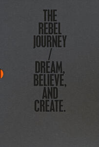 The rebel journey: Dream-Believe-Create. Ediz. illustrata