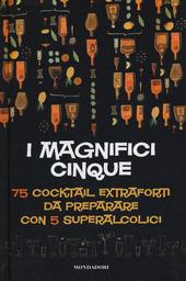 I magnifici cinque. 75 cocktail extraforti da preparare con 5 superalcolici