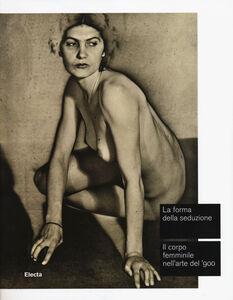 Libro La forma della seduzione. Il corpo femminile nell'arte del '900. Catalogo della mostra (Roma, 5 giugno-5 ottobre 2014)