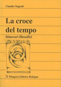 Libro La croce del tempo. Itinerari filosofici Claudio Tugnoli