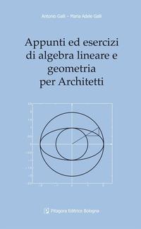 Appunti ed esercizi di algebra lineare e geometria per architetti - Galli Antonio Galli M. Adele - wuz.it