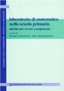 Libro Laboratorio di matematica nella scuola primaria. Attività per creare competenze Bruno D'Amore , Ines Marazzani