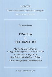 Libro Pratica e sentimento. Manifestazioni dell'uomo in rapporto alla genetica e all'ambiente. Contributi per migliorare l'esistenza individuale e collettiva... Giuseppe Rocco