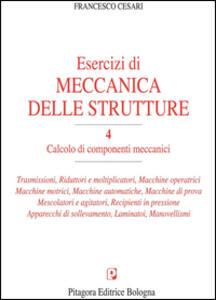 Esercizi di meccanica delle strutture. Vol. 4: Calcolo di componenti meccanici.