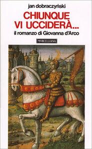 Libro Chiunque vi ucciderà... Il romanzo di Giovanna d'Arco Jan Dobraczynski