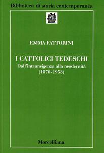 Foto Cover di I cattolici tedeschi. Dall'intransigenza alla modernità (1870-1953), Libro di Emma Fattorini, edito da Morcelliana