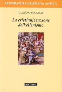 Foto Cover di La cristianizzazione dell'ellenismo, Libro di Claudio Micaelli, edito da Morcelliana