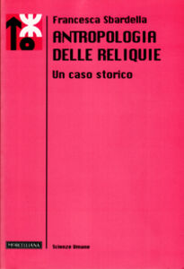 Libro Antropologia delle reliquie. Un caso storico Francesca Sbardella